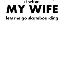 I Love It When My Wife Lets Me Go Skateboarding by kwg2200