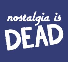 Nostalgia Is Dead by PseudoFanboy