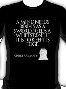 A mind needs books as a sword needs a whetstone, if it is to keep its edge. - George R. R. Martin - Game of Thrones T-Shirt
