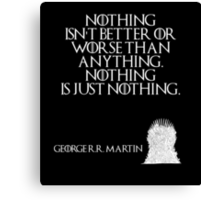 Nothing isn't better or worse than anything. Nothing is just nothing. - George R. R. Martin - Game of Thrones Canvas Print