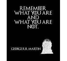 Remember what you are and what you are not. - George R. R. Martin - Game of Thrones Photographic Print