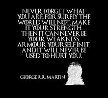 Never forget what you are, for surely the world will not. Make it your strength. Then it can never be your weakness. Armour yourself in it, and it will never be used to hurt you - Game of Thrones by galatria