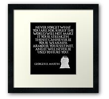 Never forget what you are, for surely the world will not. Make it your strength. Then it can never be your weakness. Armour yourself in it, and it will never be used to hurt you - Game of Thrones Framed Print