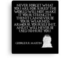 Never forget what you are, for surely the world will not. Make it your strength. Then it can never be your weakness. Armour yourself in it, and it will never be used to hurt you - Game of Thrones Canvas Print