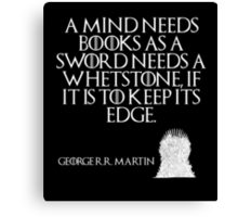 A mind needs books as a sword needs a whetstone, if it is to keep its edge. - George R. R. Martin - Game of Thrones Canvas Print
