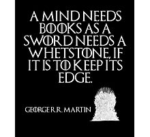 A mind needs books as a sword needs a whetstone, if it is to keep its edge. - George R. R. Martin - Game of Thrones Photographic Print