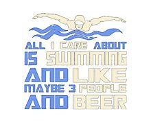 All i care about is swimming and beer - T-shirts & Hoodies - T-shirts & HoodiesAll i care about is swimming and like maybe 3 people and beer - T-shirts & Hoodies - T-shirts & Hoodies Photographic Print