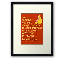 There is something you must always remember... the most important thing is, even if we're apart... I'll always be with you. - Winnie the Pooh - Disney Framed Print