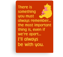 There is something you must always remember... the most important thing is, even if we're apart... I'll always be with you. - Winnie the Pooh - Disney Canvas Print