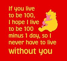 If you live to be 100, I hope I live to be 100 minus 1 day, so I never have to live without you. - Winnie the pooh - Disney by galatria