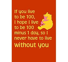 If you live to be 100, I hope I live to be 100 minus 1 day, so I never have to live without you. - Winnie the pooh - Disney Photographic Print