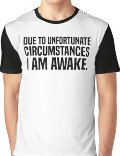 Due to unfortunate circumstances I am awake Graphic T-Shirt