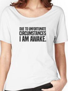 Due to unfortunate circumstances I am awake Women's Relaxed Fit T-Shirt