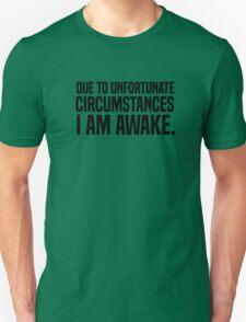 Due to unfortunate circumstances I am awake Unisex T-Shirt