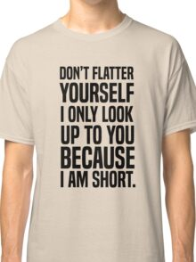 Don't flatter yourself I only look up to you because I am short Classic T-Shirt