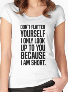 Don't flatter yourself I only look up to you because I am short Women's Fitted Scoop T-Shirt