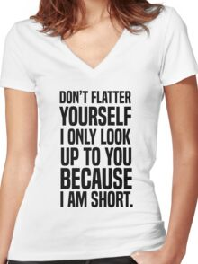 Don't flatter yourself I only look up to you because I am short Women's Fitted V-Neck T-Shirt