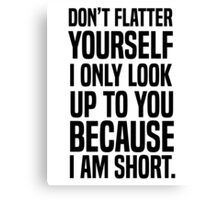 Don't flatter yourself I only look up to you because I am short Canvas Print
