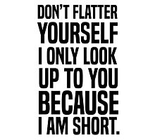 Don't flatter yourself I only look up to you because I am short Photographic Print