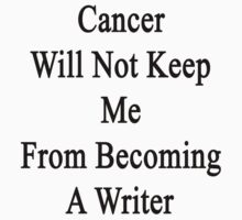 Cancer Will Not Keep Me From Becoming A Writer  by supernova23