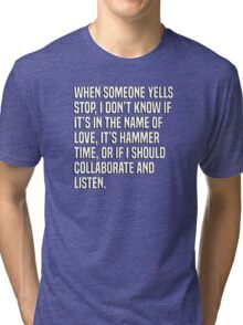 When someone yells stop, I don't know if it's in the name of love, it's hammer time, or if I should collaborate and listen. Tri-blend T-Shirt