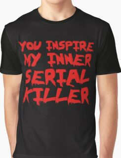 You inspire my inner serial killer Graphic T-Shirt