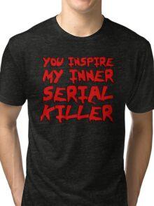 You inspire my inner serial killer Tri-blend T-Shirt