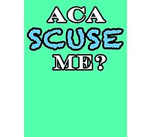 Aca Scuse Me? - Pitch Perfect Quote Photographic Print