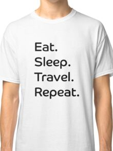 Eat. Sleep. Travel. Repeat. Classic T-Shirt