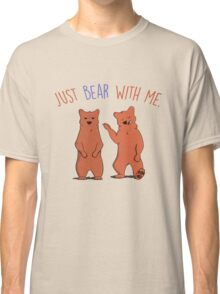 Just bear with me. Classic T-Shirt