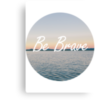Even if you're not, be brave. Canvas Print