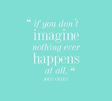 John Green — 'If you don't imagine, nothing ever happens at all.' by hopealittle