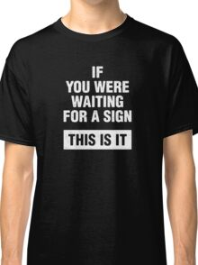 If you were waiting for a sign. This is it. Classic T-Shirt