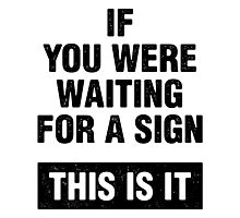 If you were waiting for a sign. This is it. Photographic Print