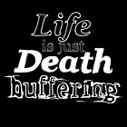 Life is Just Death Buffering by The-Disorder
