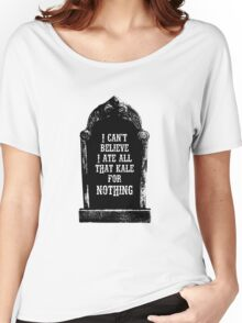 Tombstone, I can't believe I ate all that kale for nothing Women's Relaxed Fit T-Shirt