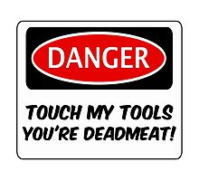 TOUCH MY TOOLS YOU'RE DEADMEAT, FUNNY FAKE SAFETY SIGN SIGNAGE Photographic Print