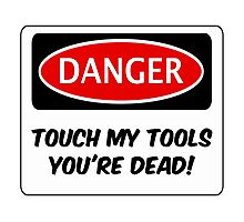 TOUCH MY TOOLS YOU'RE DEAD, FUNNY FAKE SAFETY SIGN SIGNAGE Photographic Print