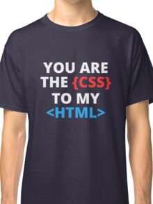 You are the css to my html Classic T-Shirt