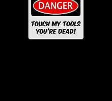 TOUCH MY TOOLS YOU'RE DEAD, FUNNY FAKE SAFETY SIGN SIGNAGE by DangerSigns