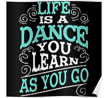 Life Is A Dance You Learn As You Go Poster