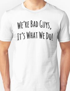 We're Bad Guys, It's What We Do! Unisex T-Shirt