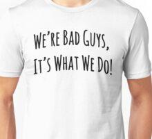 We're Bad Guys, It's What We Do! Unisex T-Shirt