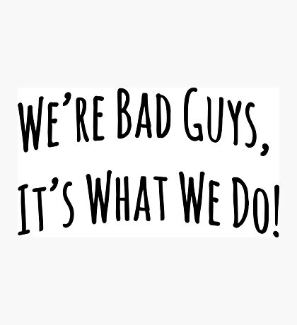 We're Bad Guys, It's What We Do! Photographic Print