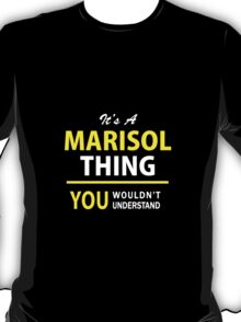 It's A MARISOL thing, you wouldn't understand !! T-Shirt
