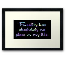 Reality has absolutely no place in my life. Framed Print