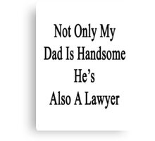 Not Only My Dad Is Handsome He's Also A Lawyer  Canvas Print