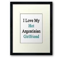 I Love My Hot Argentinian Girlfriend  Framed Print