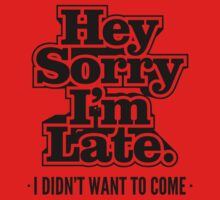 Hey Sorry I'm Late. I Didn't Want To Come - Humor T shirt Kids Tee