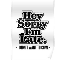 Hey Sorry I'm Late. I Didn't Want To Come - Humor T shirt Poster